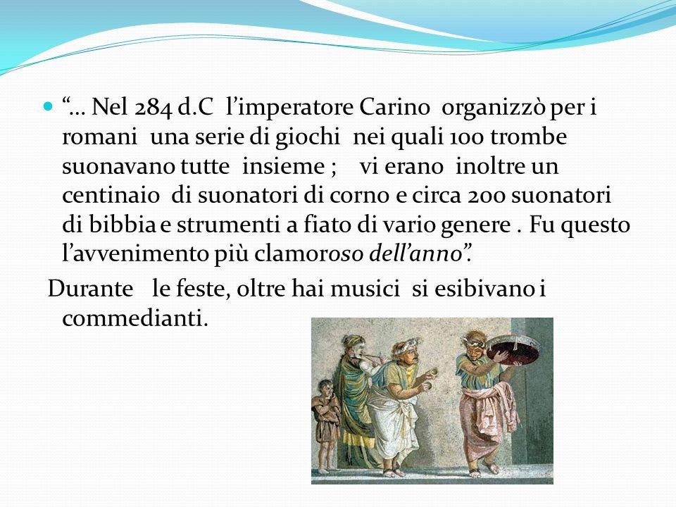 … Nel 284 d.C limperatore Carino organizzò per i romani una serie di giochi nei quali 100 trombe suonavano tutte insieme ; vi erano inoltre un centina