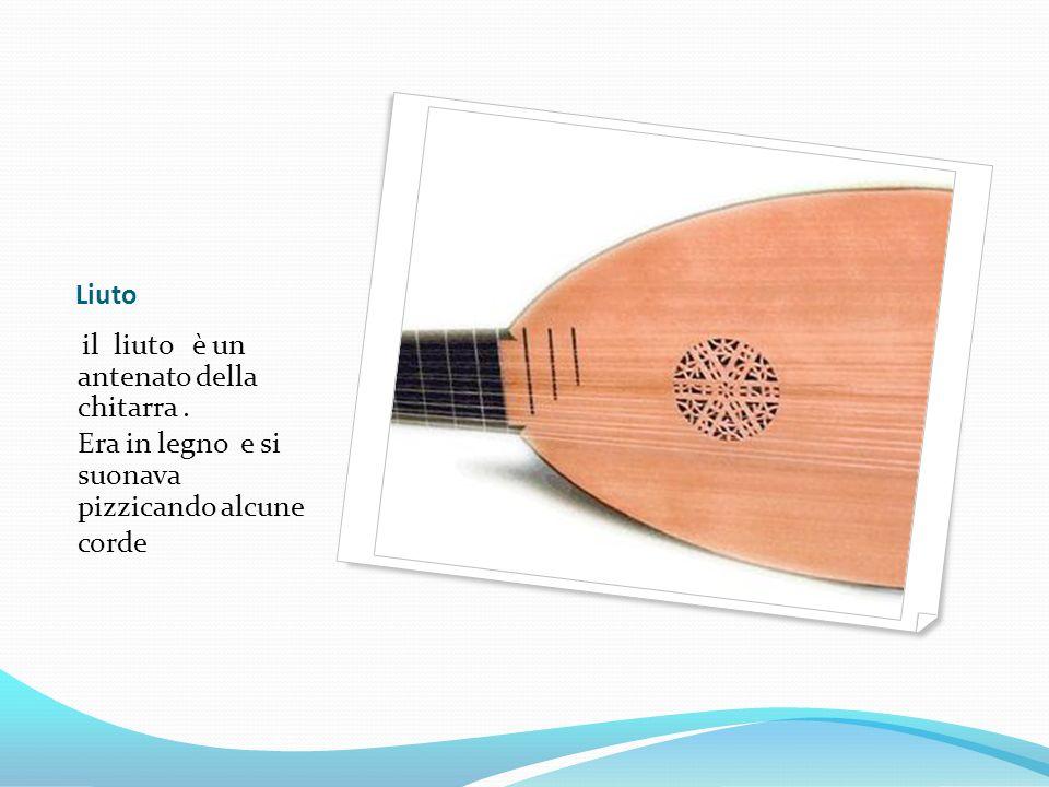 Liuto il liuto è un antenato della chitarra. Era in legno e si suonava pizzicando alcune corde