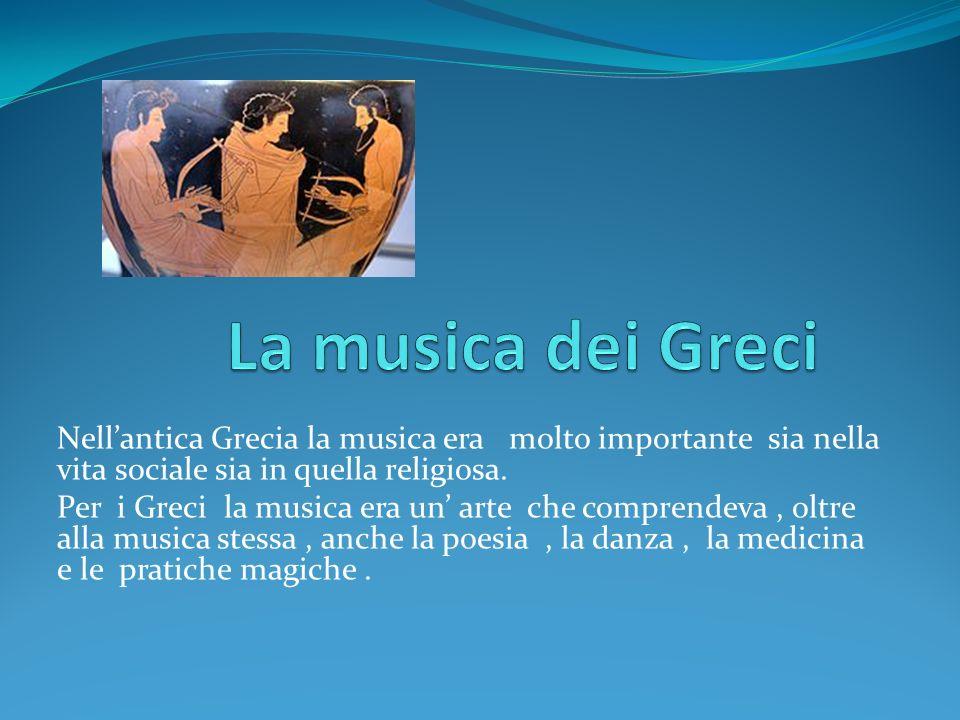 Nellantica Grecia la musica era molto importante sia nella vita sociale sia in quella religiosa. Per i Greci la musica era un arte che comprendeva, ol