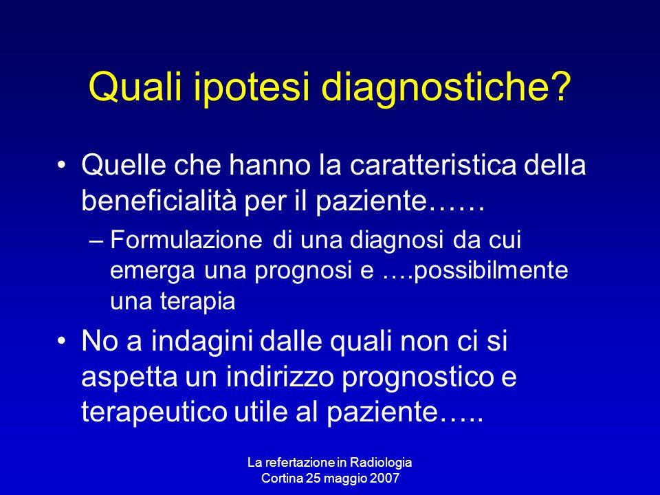 La refertazione in Radiologia Cortina 25 maggio 2007 Quali ipotesi diagnostiche? Quelle che hanno la caratteristica della beneficialità per il pazient