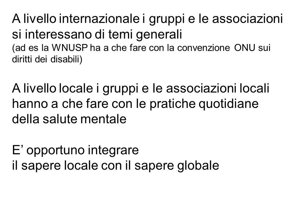A livello internazionale i gruppi e le associazioni si interessano di temi generali (ad es la WNUSP ha a che fare con la convenzione ONU sui diritti dei disabili) A livello locale i gruppi e le associazioni locali hanno a che fare con le pratiche quotidiane della salute mentale E opportuno integrare il sapere locale con il sapere globale