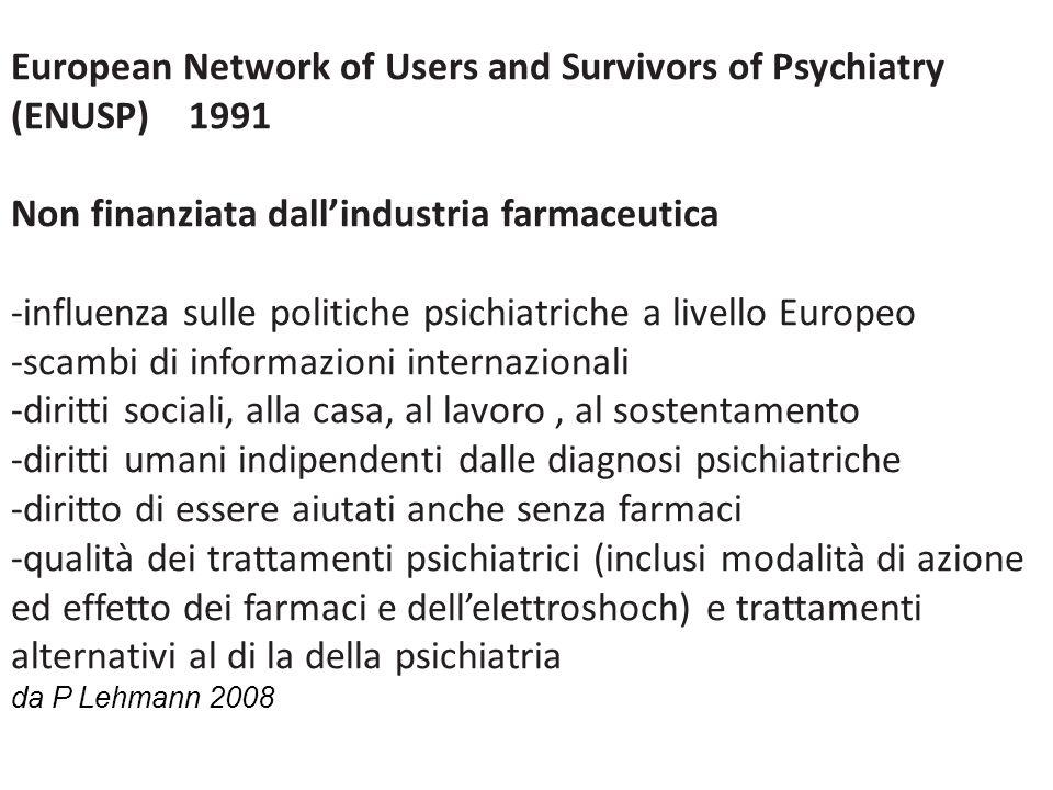 European Network of Users and Survivors of Psychiatry (ENUSP) 1991 Non finanziata dallindustria farmaceutica -influenza sulle politiche psichiatriche a livello Europeo -scambi di informazioni internazionali -diritti sociali, alla casa, al lavoro, al sostentamento -diritti umani indipendenti dalle diagnosi psichiatriche -diritto di essere aiutati anche senza farmaci -qualità dei trattamenti psichiatrici (inclusi modalità di azione ed effetto dei farmaci e dellelettroshoch) e trattamenti alternativi al di la della psichiatria da P Lehmann 2008