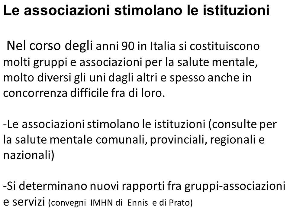 Le associazioni stimolano le istituzioni Nel corso degli anni 90 in Italia si costituiscono molti gruppi e associazioni per la salute mentale, molto diversi gli uni dagli altri e spesso anche in concorrenza difficile fra di loro.