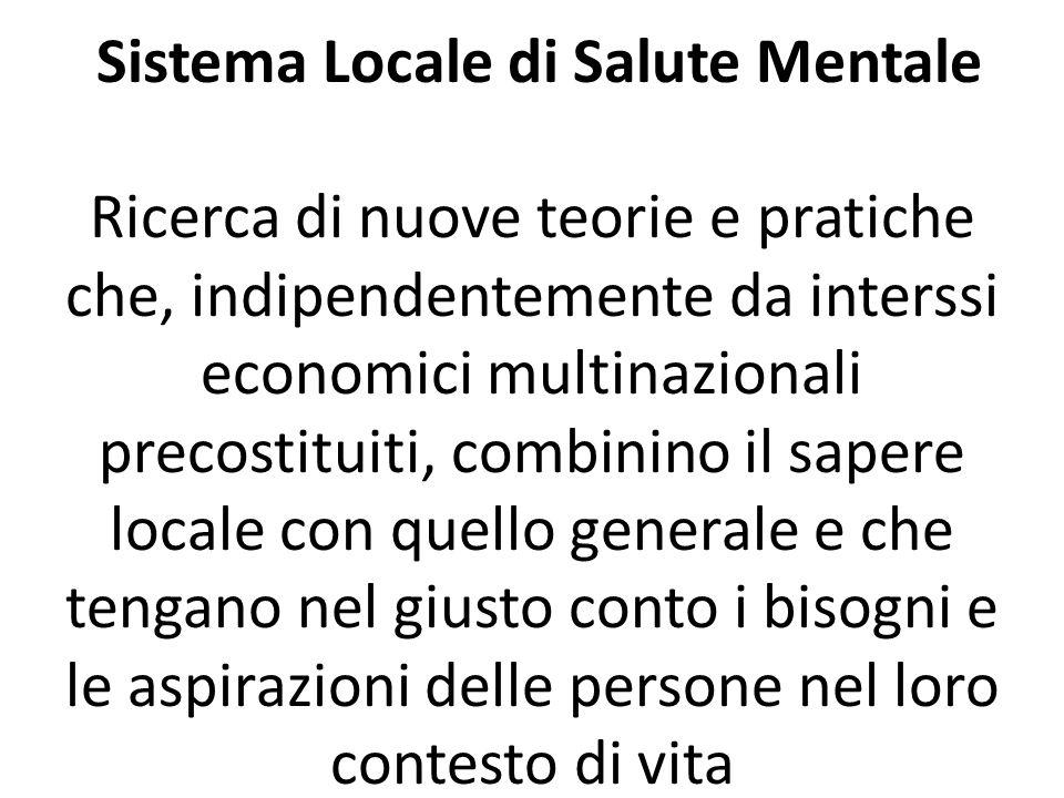 Sistema Locale di Salute Mentale Ricerca di nuove teorie e pratiche che, indipendentemente da interssi economici multinazionali precostituiti, combinino il sapere locale con quello generale e che tengano nel giusto conto i bisogni e le aspirazioni delle persone nel loro contesto di vita