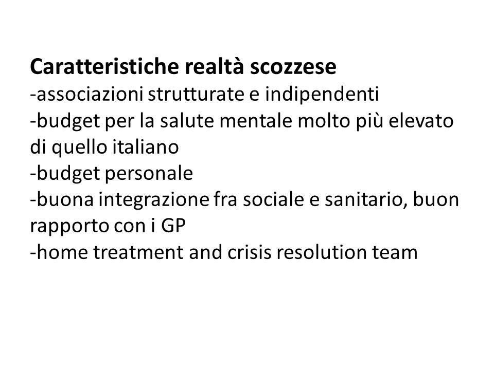 Caratteristiche realtà scozzese -associazioni strutturate e indipendenti -budget per la salute mentale molto più elevato di quello italiano -budget personale -buona integrazione fra sociale e sanitario, buon rapporto con i GP -home treatment and crisis resolution team