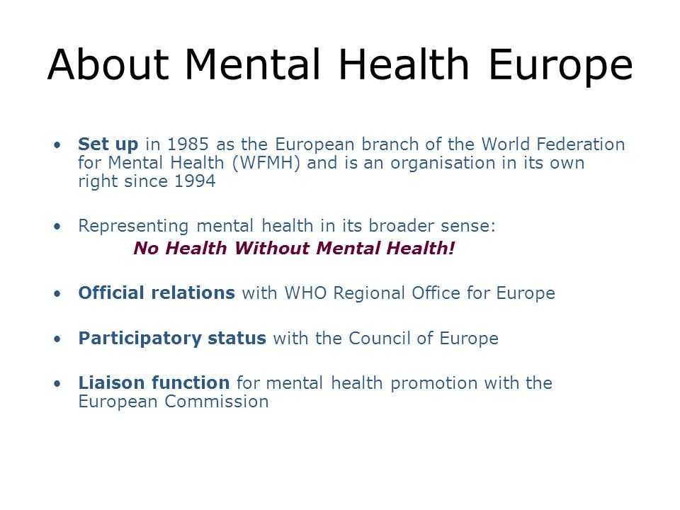 About Mental Health Europe Set up in 1985 as the European branch of the World Federation for Mental Health (WFMH) and is an organisation in its own right since 1994 Representing mental health in its broader sense: No Health Without Mental Health.
