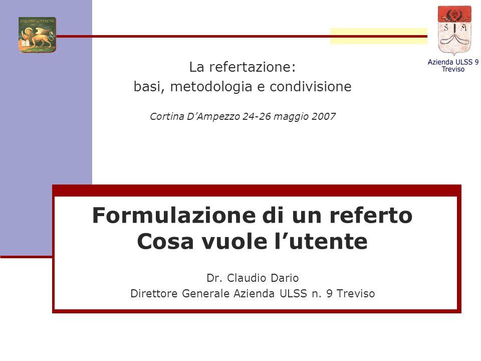 Formulazione di un referto Cosa vuole lutente Dr. Claudio Dario Direttore Generale Azienda ULSS n. 9 Treviso La refertazione: basi, metodologia e cond