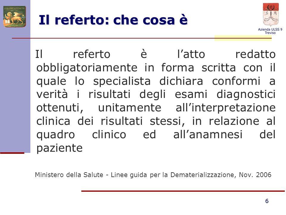 6 Il referto: che cosa è Il referto è latto redatto obbligatoriamente in forma scritta con il quale lo specialista dichiara conformi a verità i risult