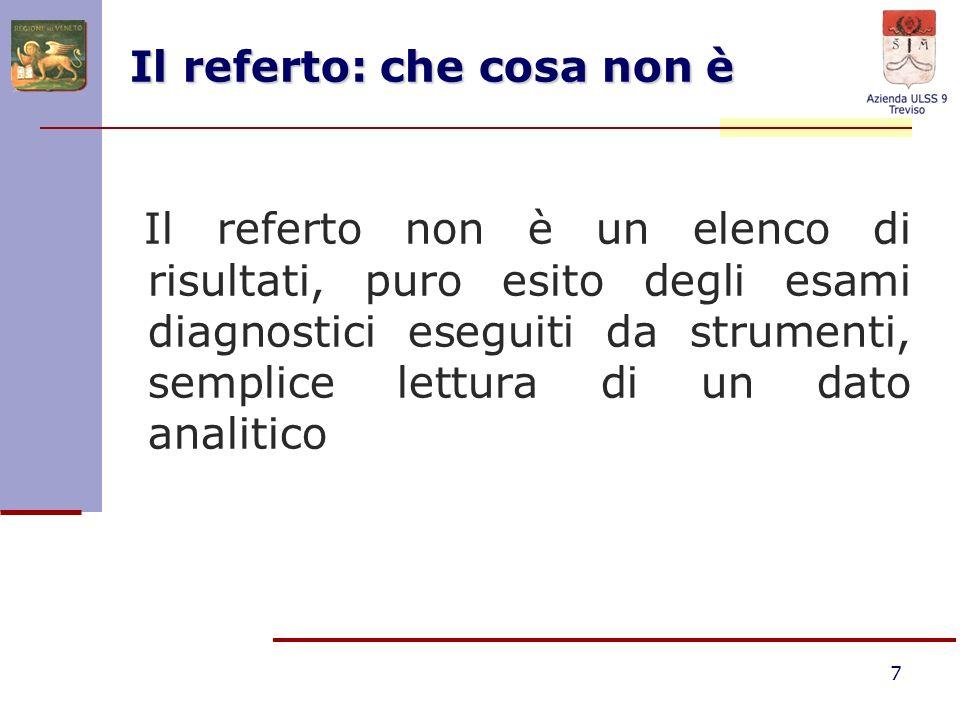 7 Il referto: che cosa non è Il referto non è un elenco di risultati, puro esito degli esami diagnostici eseguiti da strumenti, semplice lettura di un