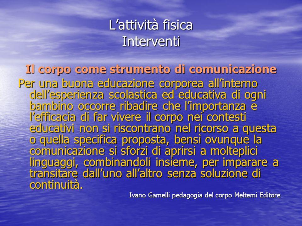 Lattività fisica Interventi Il corpo come strumento di comunicazione Per una buona educazione corporea allinterno dellesperienza scolastica ed educati