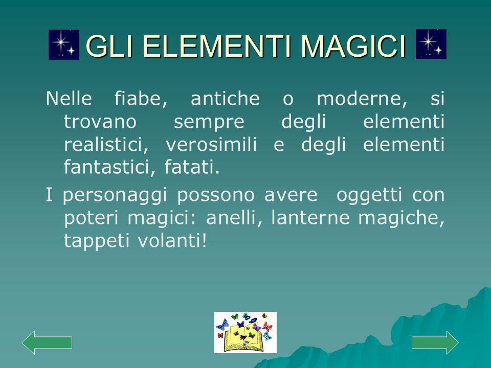 GLI ELEMENTI MAGICI Nelle fiabe, antiche o moderne, si trovano sempre degli elementi realistici, verosimili e degli elementi fantastici, fatati. I per