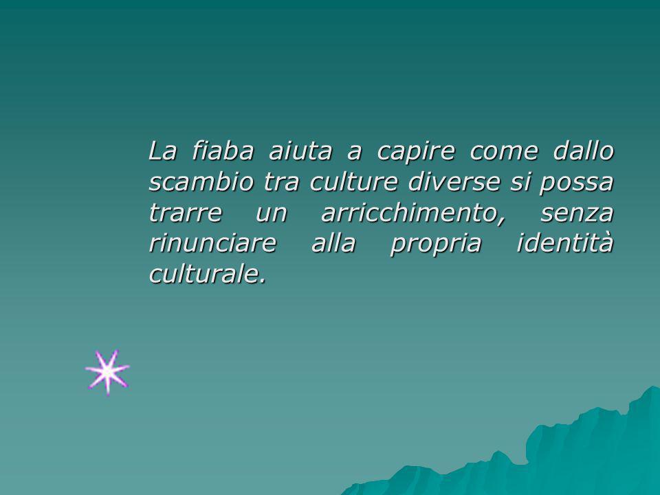 La fiaba aiuta a capire come dallo scambio tra culture diverse si possa trarre un arricchimento, senza rinunciare alla propria identità culturale.