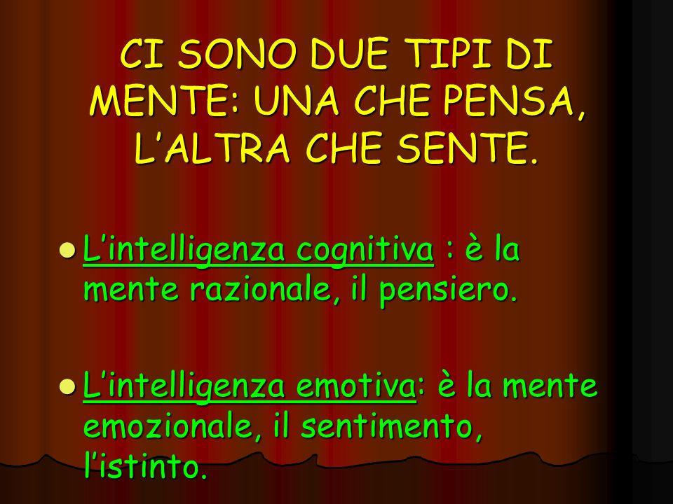 CI SONO DUE TIPI DI MENTE: UNA CHE PENSA, LALTRA CHE SENTE. Lintelligenza cognitiva : è la mente razionale, il pensiero. Lintelligenza cognitiva : è l