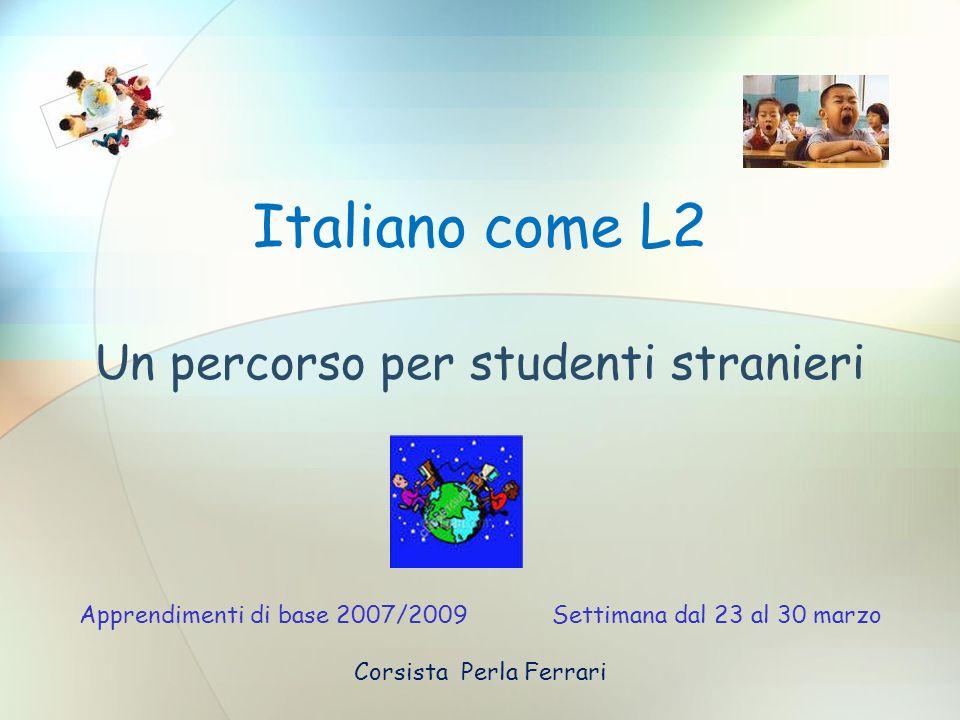 Italiano come L2 Un percorso per studenti stranieri Apprendimenti di base 2007/2009 Settimana dal 23 al 30 marzo Corsista Perla Ferrari