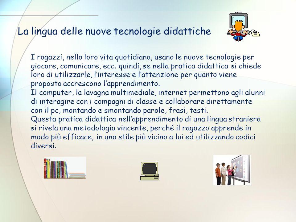 La lingua delle nuove tecnologie didattiche I ragazzi, nella loro vita quotidiana, usano le nuove tecnologie per giocare, comunicare, ecc. quindi, se