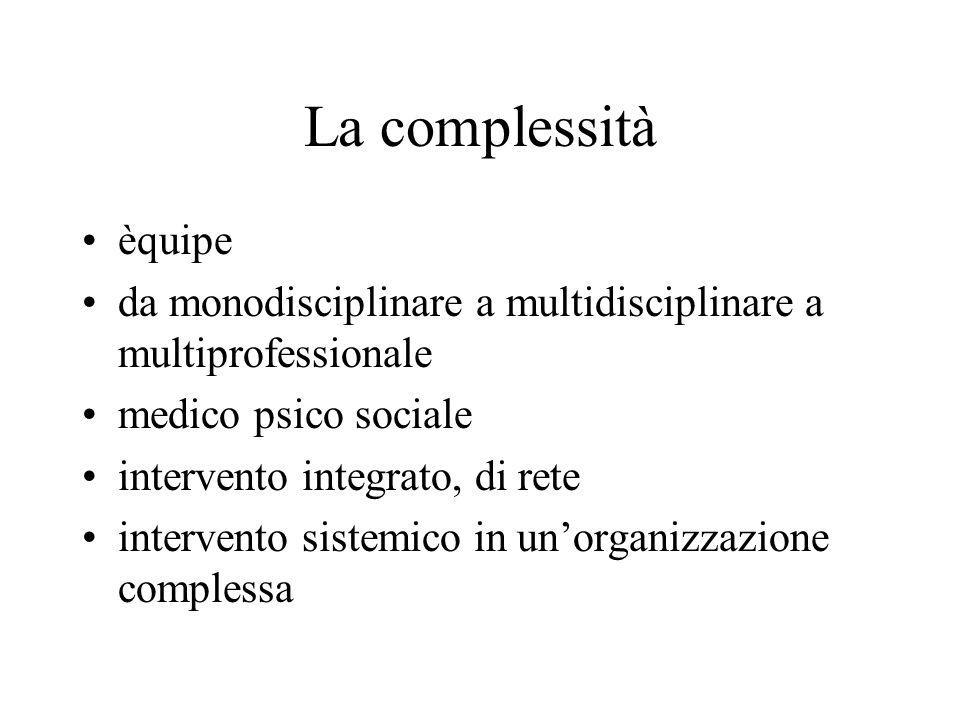 La complessità èquipe da monodisciplinare a multidisciplinare a multiprofessionale medico psico sociale intervento integrato, di rete intervento siste