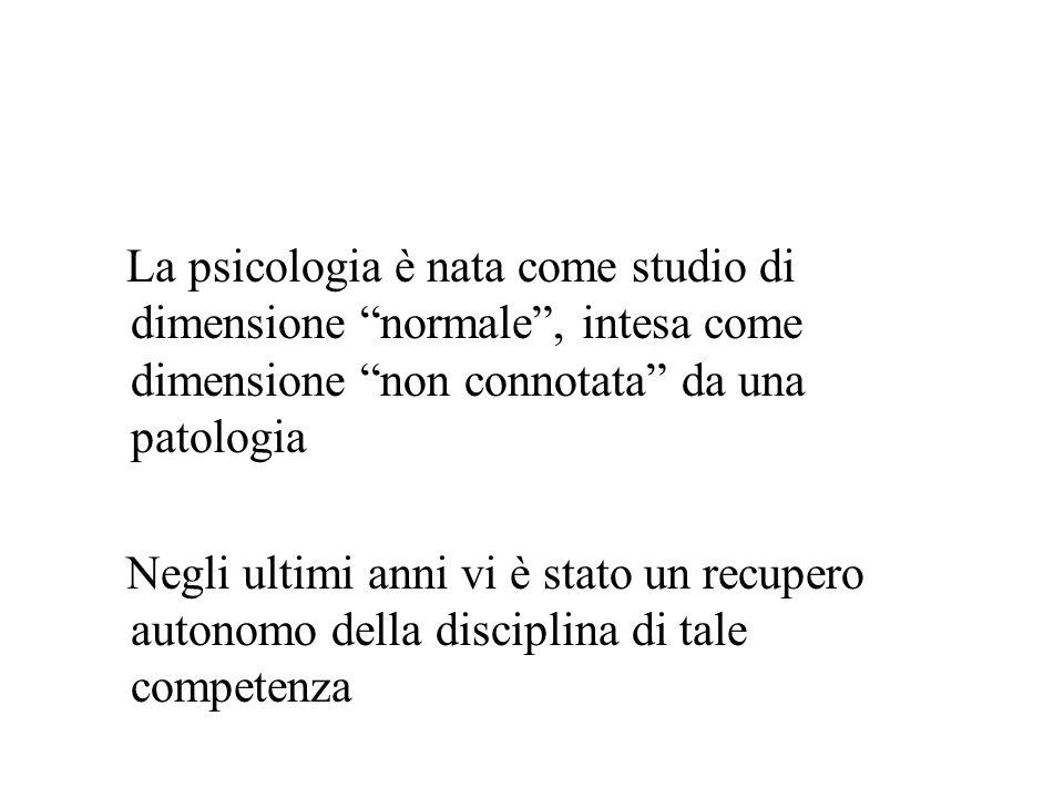 La psicologia è nata come studio di dimensione normale, intesa come dimensione non connotata da una patologia Negli ultimi anni vi è stato un recupero