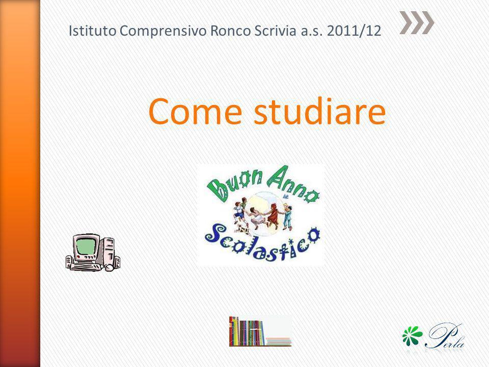 Istituto Comprensivo Ronco Scrivia a.s. 2011/12 Come studiare