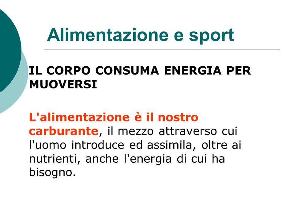 Alimentazione e sport IL CORPO CONSUMA ENERGIA PER MUOVERSI L'alimentazione è il nostro carburante, il mezzo attraverso cui l'uomo introduce ed assimi