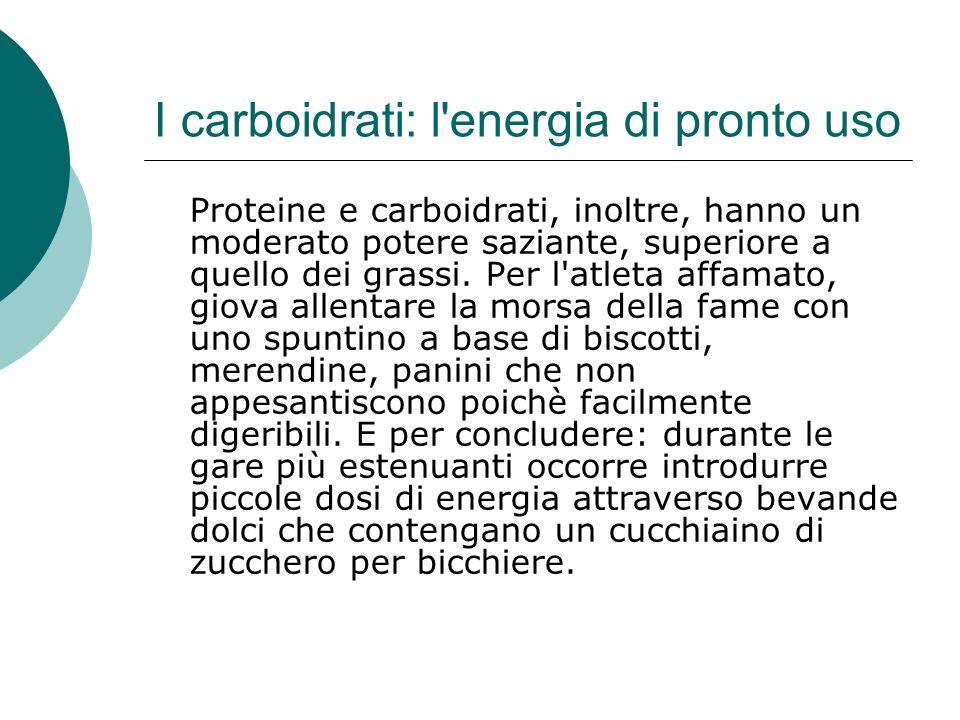 I carboidrati: l'energia di pronto uso Proteine e carboidrati, inoltre, hanno un moderato potere saziante, superiore a quello dei grassi. Per l'atleta