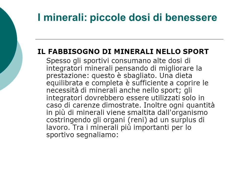 I minerali: piccole dosi di benessere IL FABBISOGNO DI MINERALI NELLO SPORT Spesso gli sportivi consumano alte dosi di integratori minerali pensando d