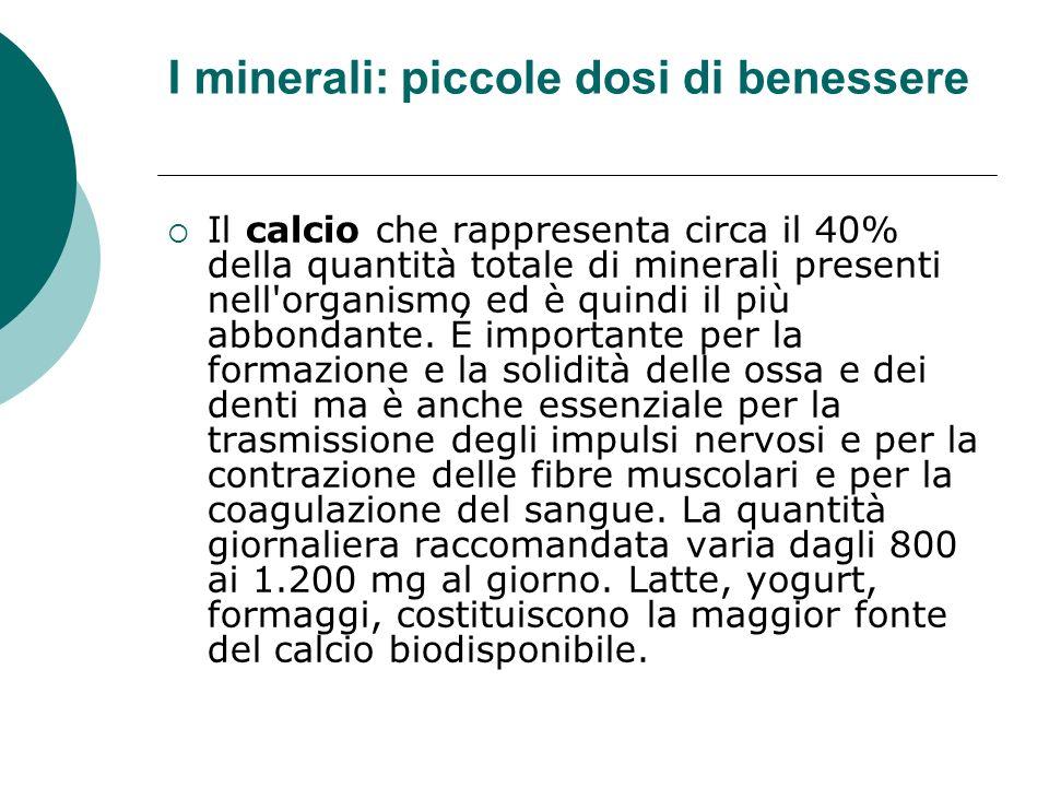 I minerali: piccole dosi di benessere Il calcio che rappresenta circa il 40% della quantità totale di minerali presenti nell'organismo ed è quindi il