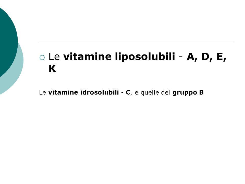 Le vitamine liposolubili - A, D, E, K Le vitamine idrosolubili - C, e quelle del gruppo B