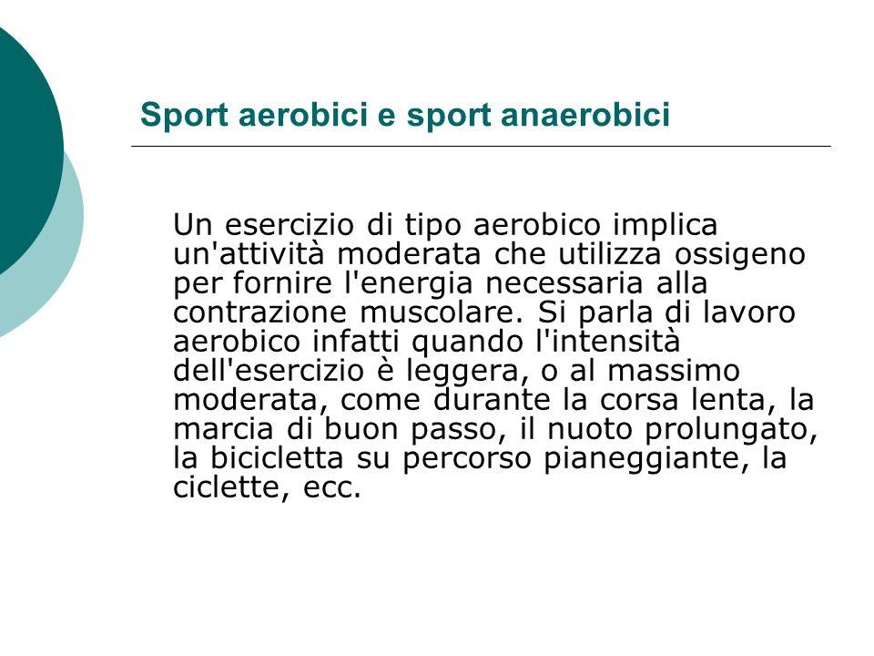 Sport aerobici e sport anaerobici Un esercizio di tipo aerobico implica un'attività moderata che utilizza ossigeno per fornire l'energia necessaria al
