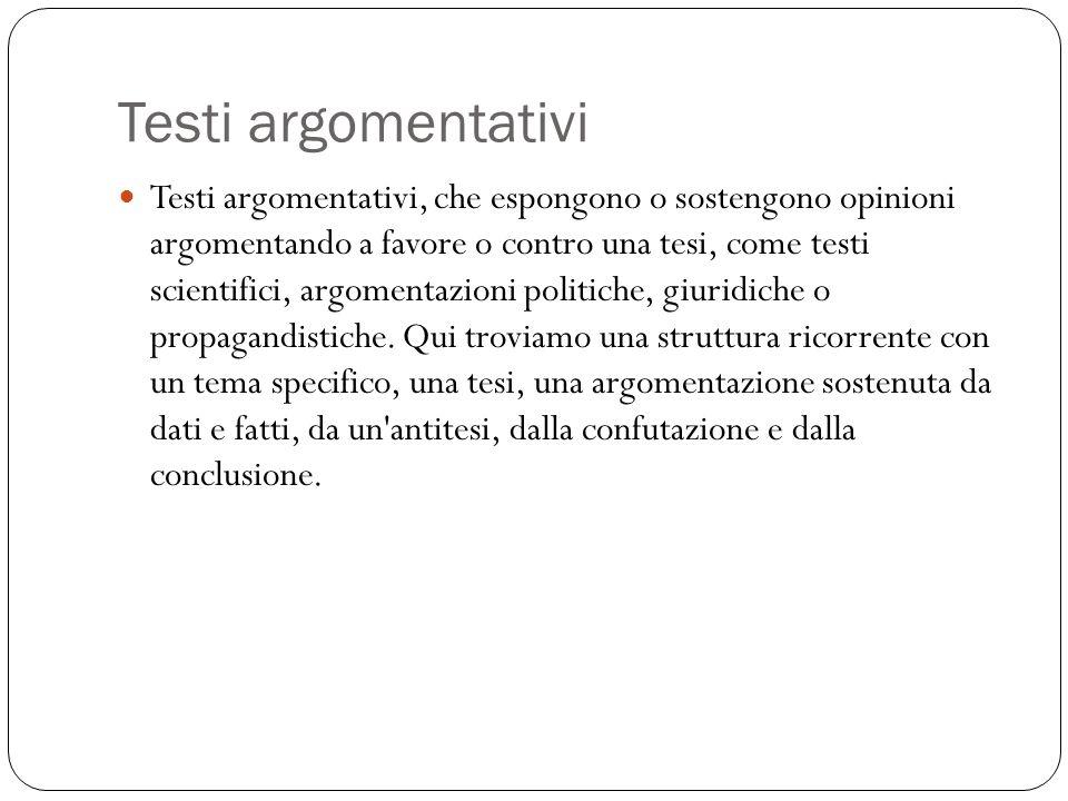 Testi argomentativi Testi argomentativi, che espongono o sostengono opinioni argomentando a favore o contro una tesi, come testi scientifici, argomentazioni politiche, giuridiche o propagandistiche.