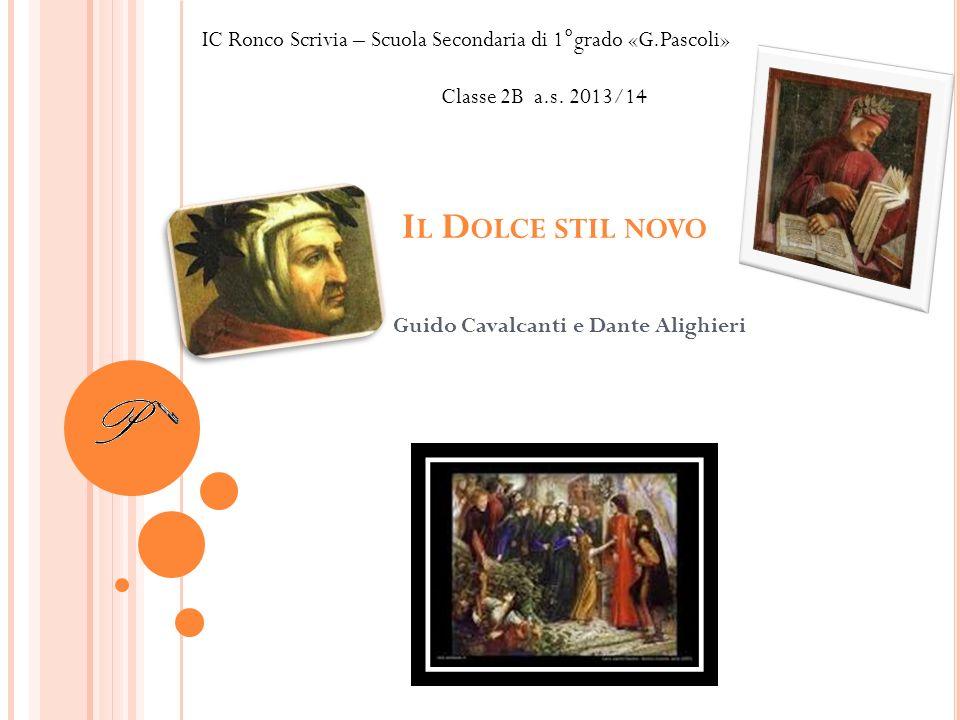 I L D OLCE STIL NOVO Guido Cavalcanti e Dante Alighieri IC Ronco Scrivia – Scuola Secondaria di 1°grado «G.Pascoli» Classe 2B a.s.