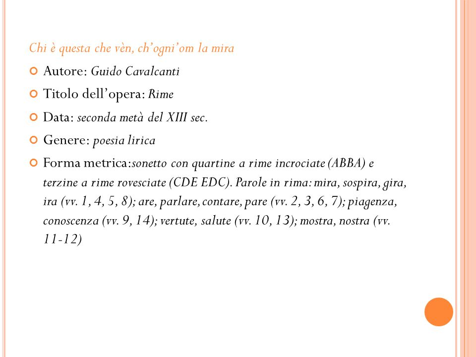Chi è questa che vèn, chogniom la mira Autore: Guido Cavalcanti Titolo dellopera: Rime Data: seconda metà del XIII sec. Genere: poesia lirica Forma me