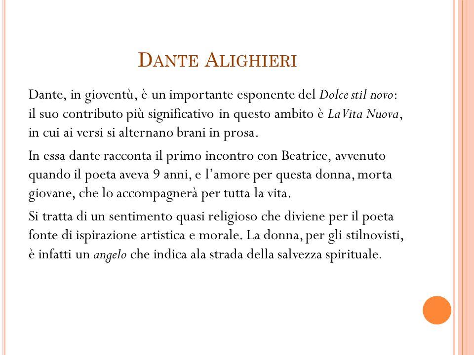 D ANTE A LIGHIERI Dante, in gioventù, è un importante esponente del Dolce stil novo: il suo contributo più significativo in questo ambito è La Vita Nuova, in cui ai versi si alternano brani in prosa.