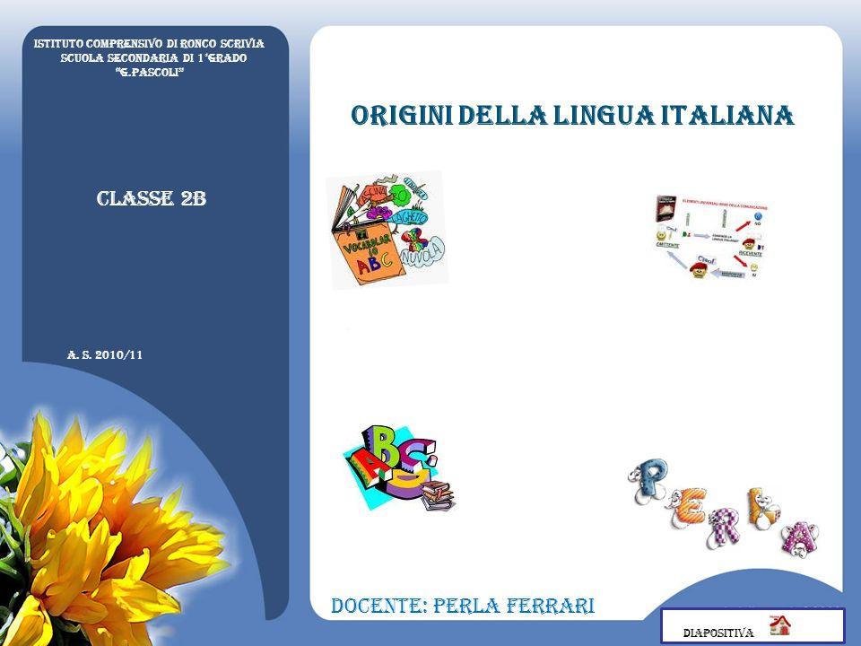 Origini della lingua italiana Istituto Comprensivo di Ronco Scrivia Scuola secondaria di 1°grado G.Pascoli a. s. 2010/11 Classe 2B Docente: Perla Ferr