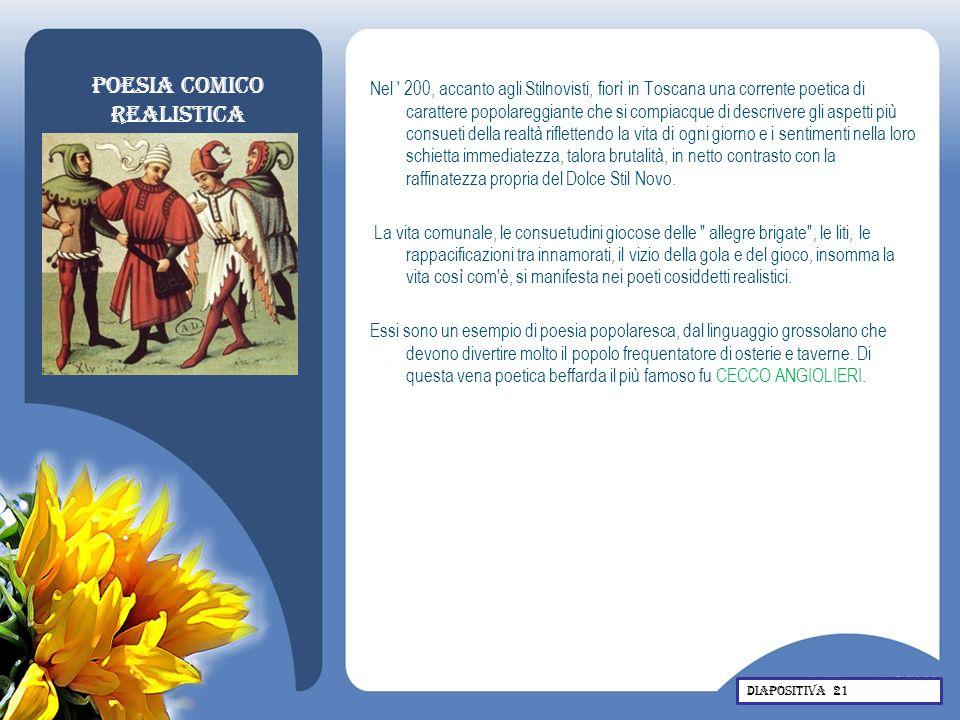 Poesia comico realistica Nel ' 200, accanto agli Stilnovisti, fiorì in Toscana una corrente poetica di carattere popolareggiante che si compiacque di