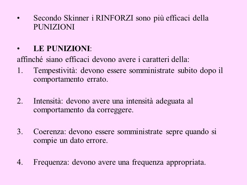 Secondo Skinner i RINFORZI sono più efficaci della PUNIZIONI LE PUNIZIONI: affinché siano efficaci devono avere i caratteri della: 1.Tempestività: devono essere somministrate subito dopo il comportamento errato.