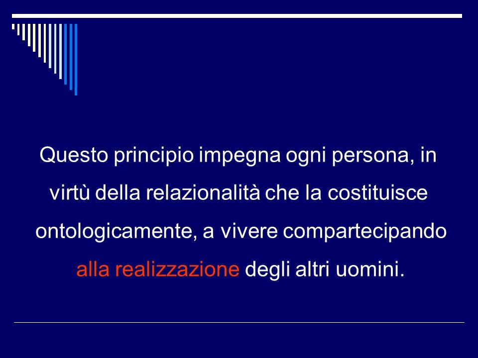 Questo principio impegna ogni persona, in virtù della relazionalità che la costituisce ontologicamente, a vivere compartecipando alla realizzazione degli altri uomini.