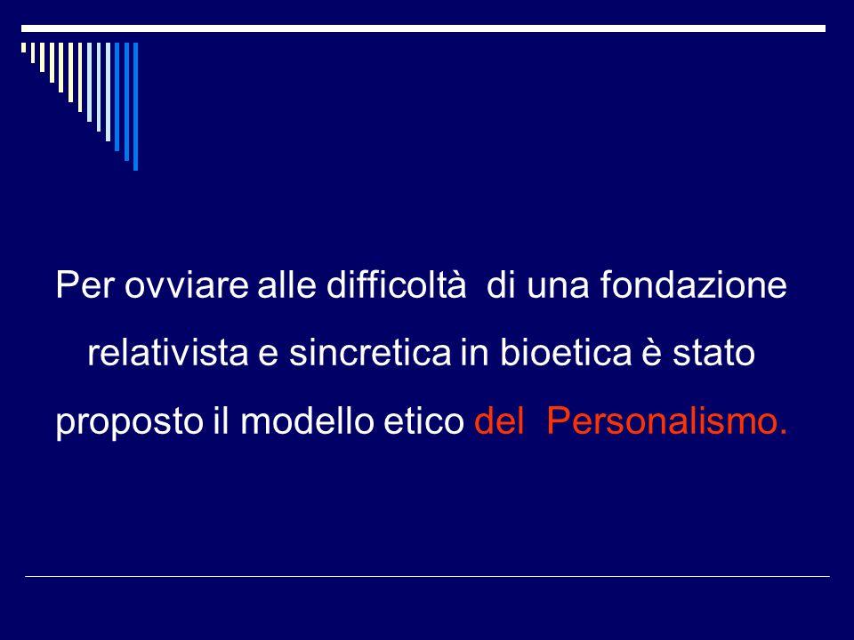 Per ovviare alle difficoltà di una fondazione relativista e sincretica in bioetica è stato proposto il modello etico del Personalismo.