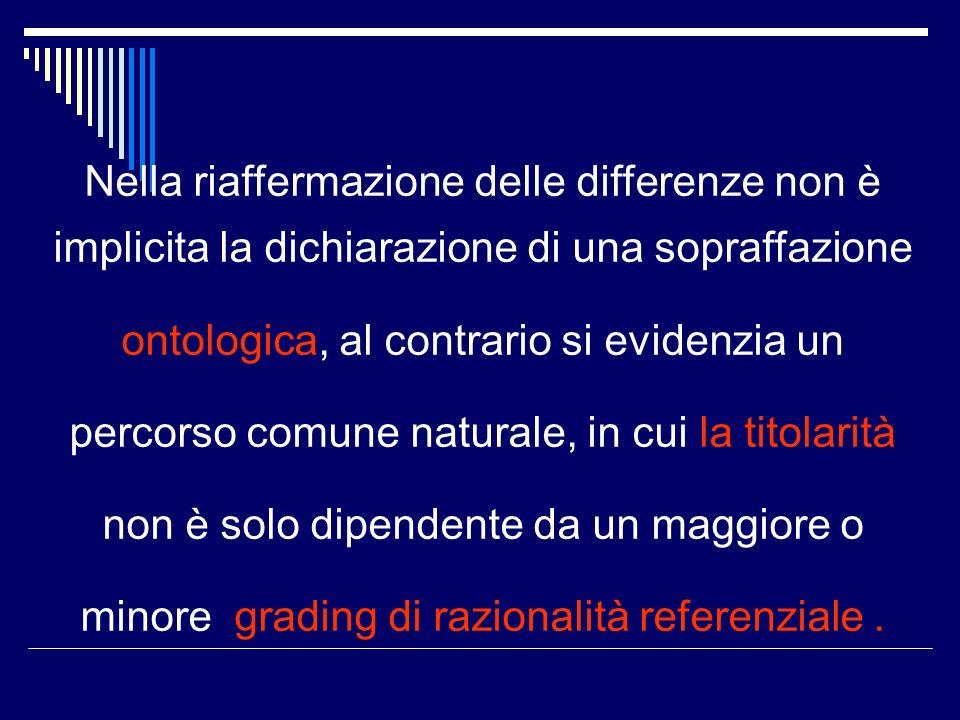 Nella riaffermazione delle differenze non è implicita la dichiarazione di una sopraffazione ontologica, al contrario si evidenzia un percorso comune naturale, in cui la titolarità non è solo dipendente da un maggiore o minore grading di razionalità referenziale.