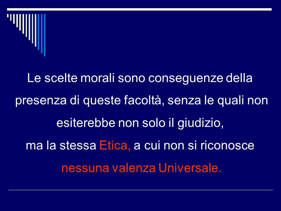 Le scelte morali sono conseguenze della presenza di queste facoltà, senza le quali non esiterebbe non solo il giudizio, ma la stessa Etica, a cui non si riconosce nessuna valenza Universale.