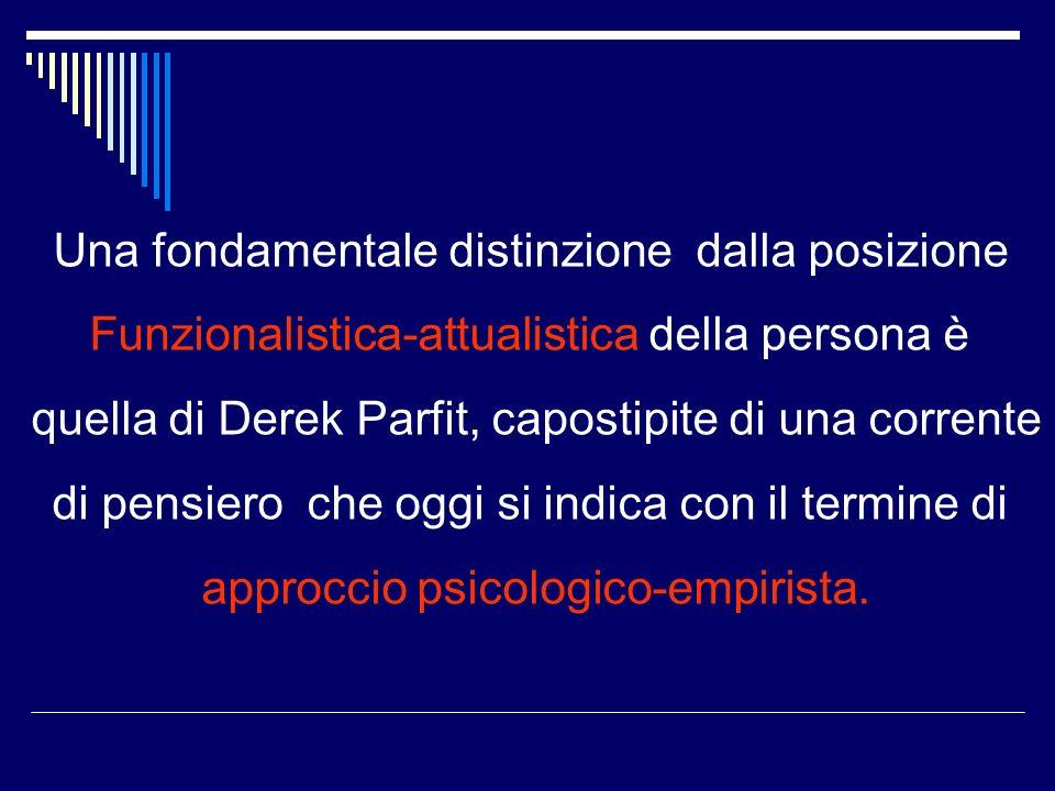 Una fondamentale distinzione dalla posizione Funzionalistica-attualistica della persona è quella di Derek Parfit, capostipite di una corrente di pensiero che oggi si indica con il termine di approccio psicologico-empirista.
