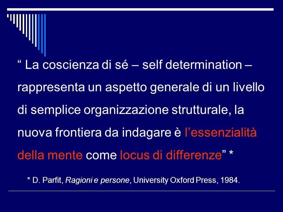 La coscienza di sé – self determination – rappresenta un aspetto generale di un livello di semplice organizzazione strutturale, la nuova frontiera da indagare è lessenzialità della mente come locus di differenze * * D.