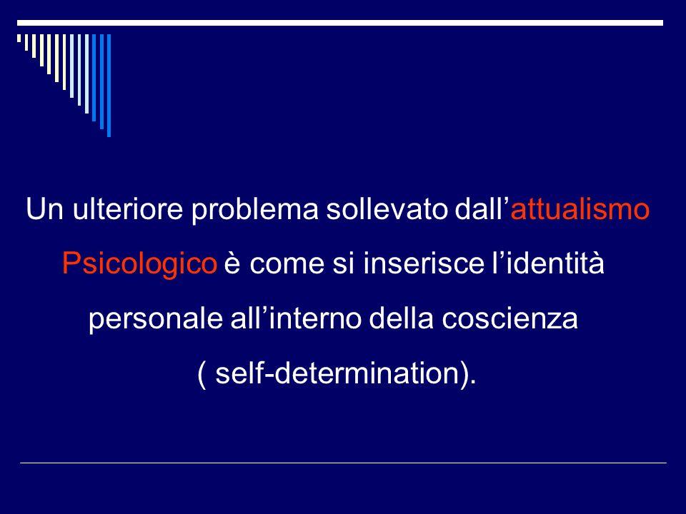 Un ulteriore problema sollevato dallattualismo Psicologico è come si inserisce lidentità personale allinterno della coscienza ( self-determination).