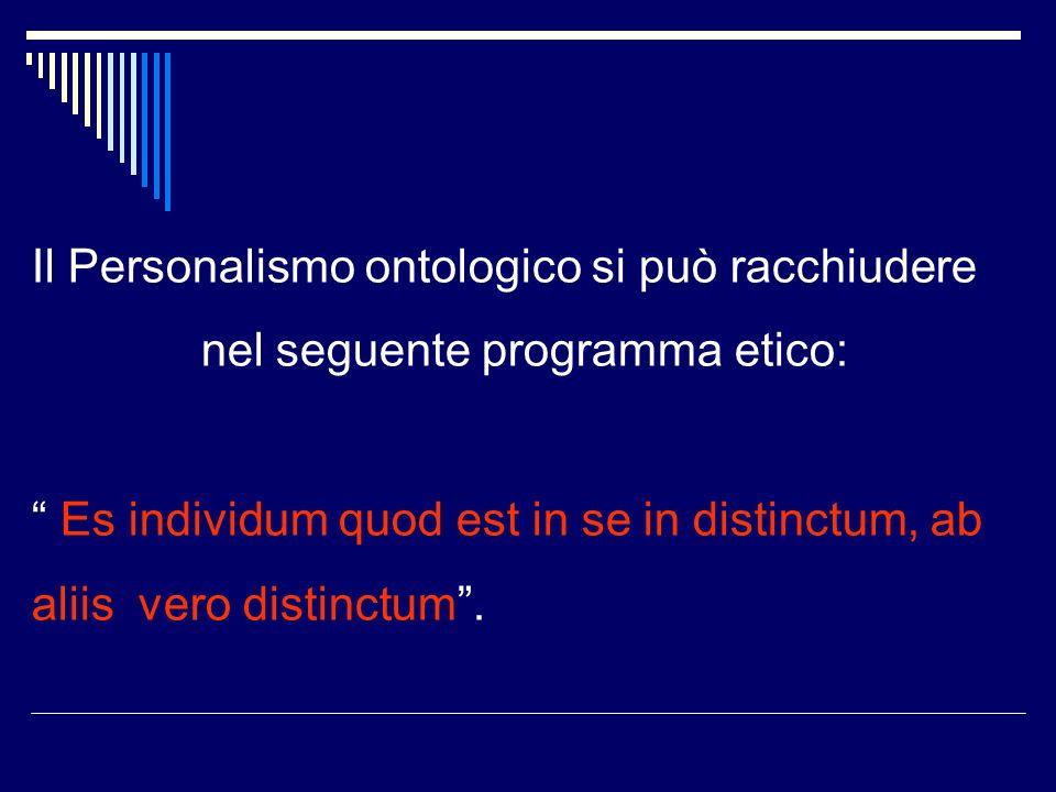 Il Personalismo ontologico si può racchiudere nel seguente programma etico: Es individum quod est in se in distinctum, ab aliis vero distinctum.