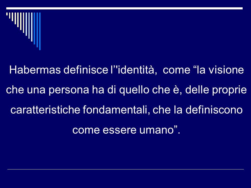 Habermas definisce l identità, come la visione che una persona ha di quello che è, delle proprie caratteristiche fondamentali, che la definiscono come essere umano.