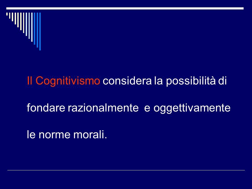 Il Cognitivismo considera la possibilità di fondare razionalmente e oggettivamente le norme morali.