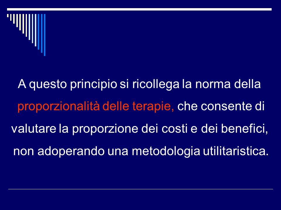 A questo principio si ricollega la norma della proporzionalità delle terapie, che consente di valutare la proporzione dei costi e dei benefici, non adoperando una metodologia utilitaristica.