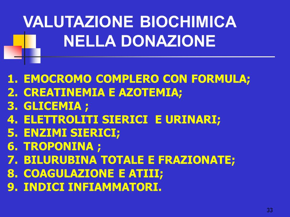 33 VALUTAZIONE BIOCHIMICA NELLA DONAZIONE 1.EMOCROMO COMPLERO CON FORMULA; 2.CREATINEMIA E AZOTEMIA; 3.GLICEMIA ; 4.ELETTROLITI SIERICI E URINARI; 5.E