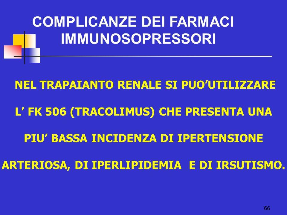 66 COMPLICANZE DEI FARMACI IMMUNOSOPRESSORI NEL TRAPAIANTO RENALE SI PUOUTILIZZARE L FK 506 (TRACOLIMUS) CHE PRESENTA UNA PIU BASSA INCIDENZA DI IPERT