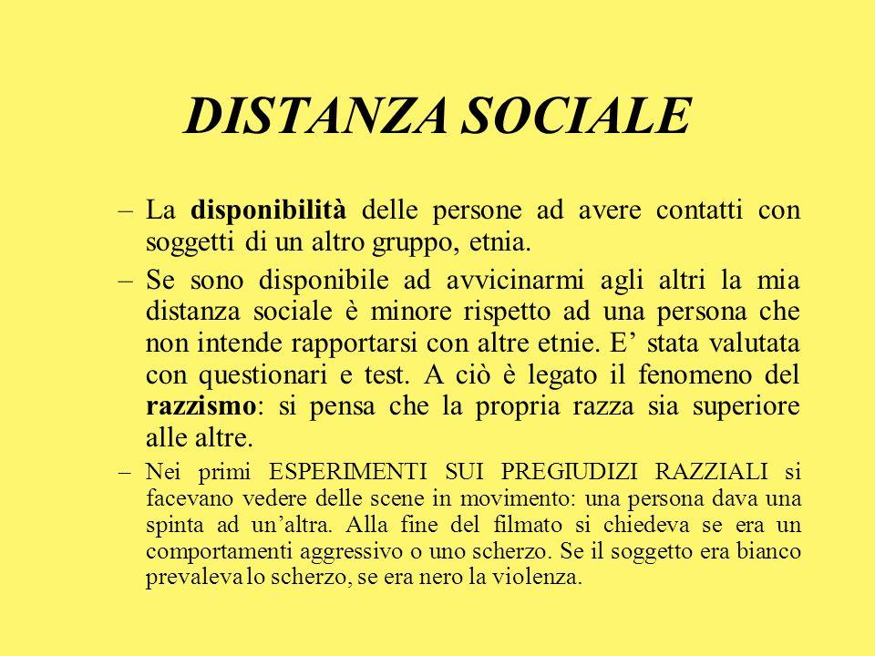 DISTANZA SOCIALE –La disponibilità delle persone ad avere contatti con soggetti di un altro gruppo, etnia. –Se sono disponibile ad avvicinarmi agli al