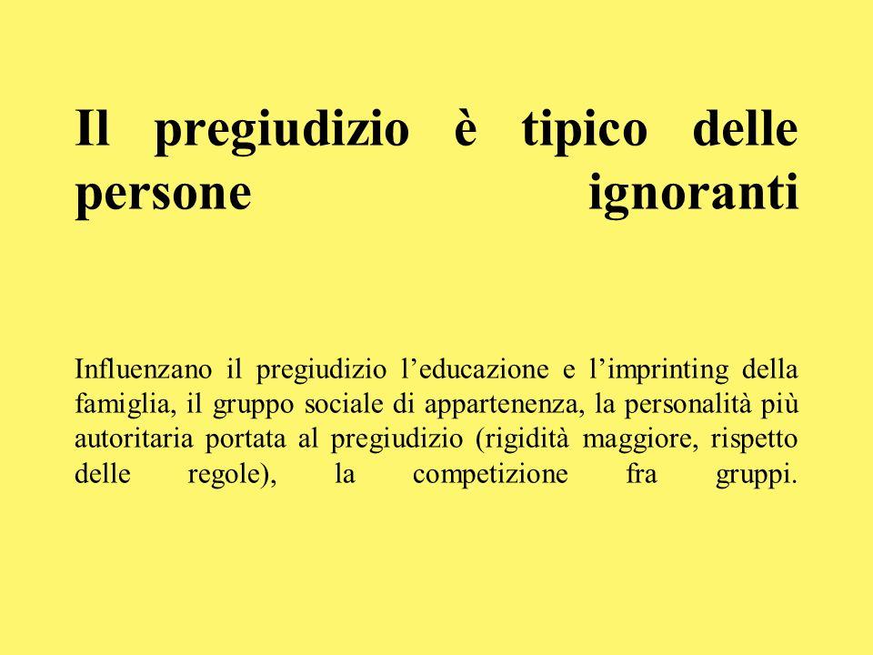 Il pregiudizio è tipico delle persone ignoranti Influenzano il pregiudizio leducazione e limprinting della famiglia, il gruppo sociale di appartenenza